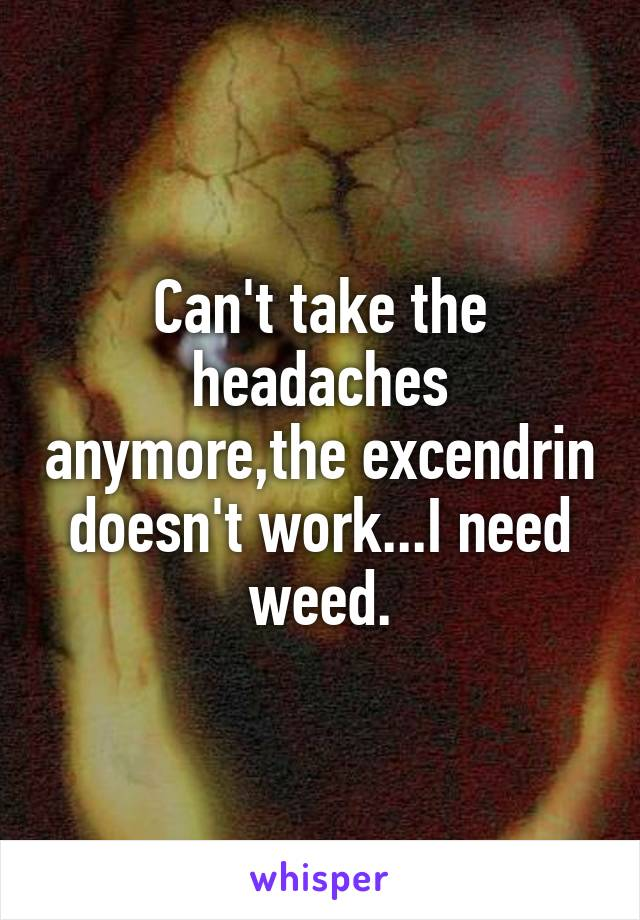 Can't take the headaches anymore,the excendrin doesn't work...I need weed.