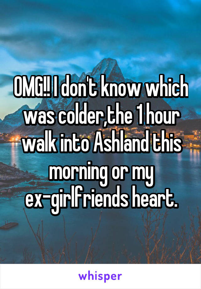OMG!! I don't know which was colder,the 1 hour walk into Ashland this morning or my ex-girlfriends heart.