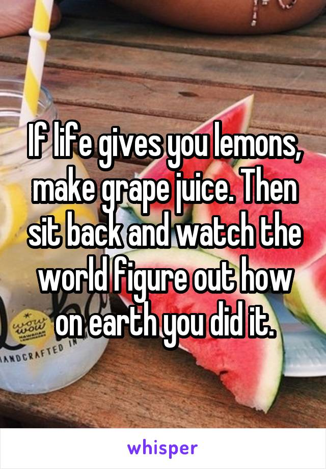 If life gives you lemons, make grape juice. Then sit back and watch the world figure out how on earth you did it.
