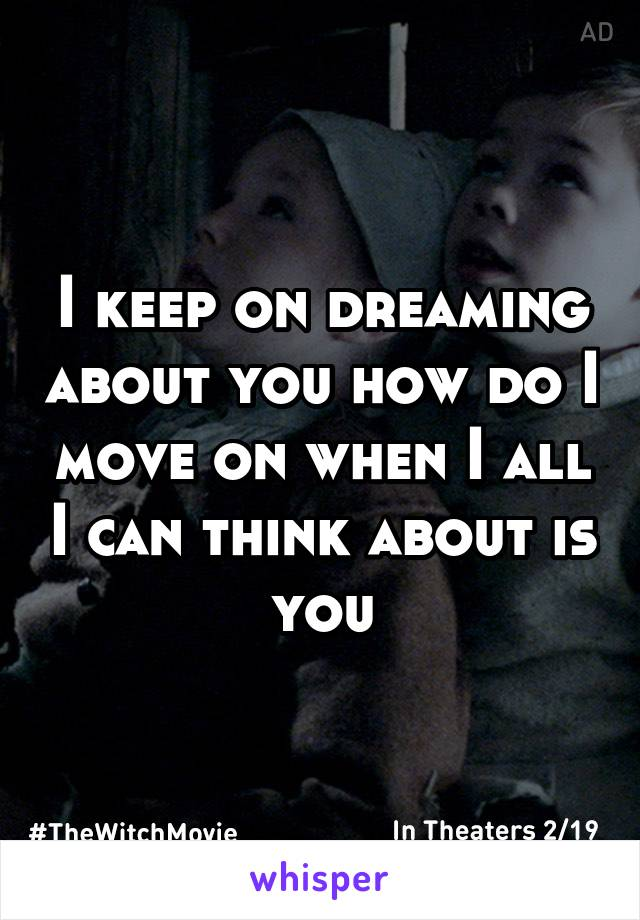 I keep on dreaming about you how do I move on when I all I can think about is you