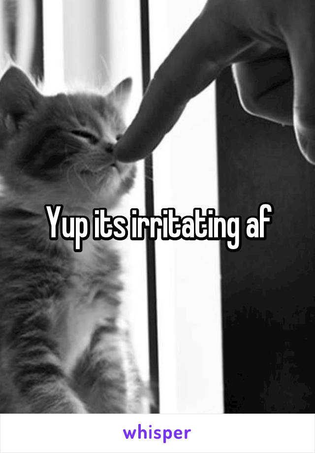 Yup its irritating af