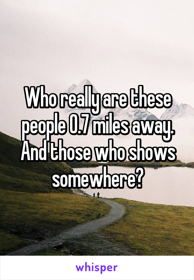 Who really are these people 0.7 miles away. And those who shows somewhere?