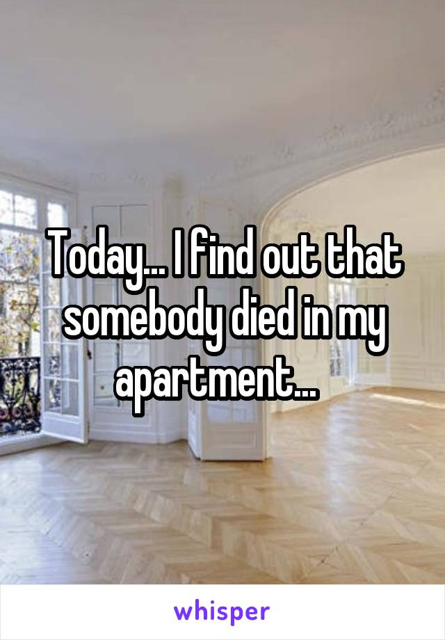 Today... I find out that somebody died in my apartment...