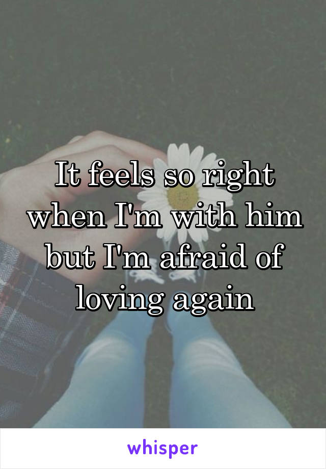 It feels so right when I'm with him but I'm afraid of loving again