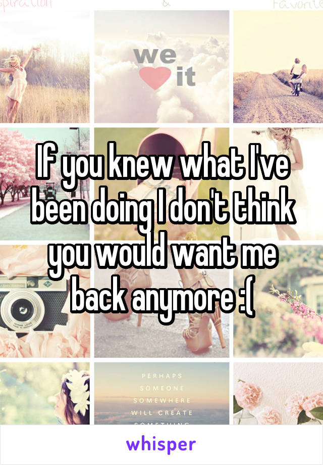 If you knew what I've been doing I don't think you would want me back anymore :(