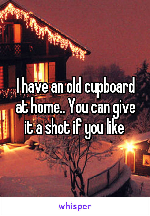 I have an old cupboard at home.. You can give it a shot if you like