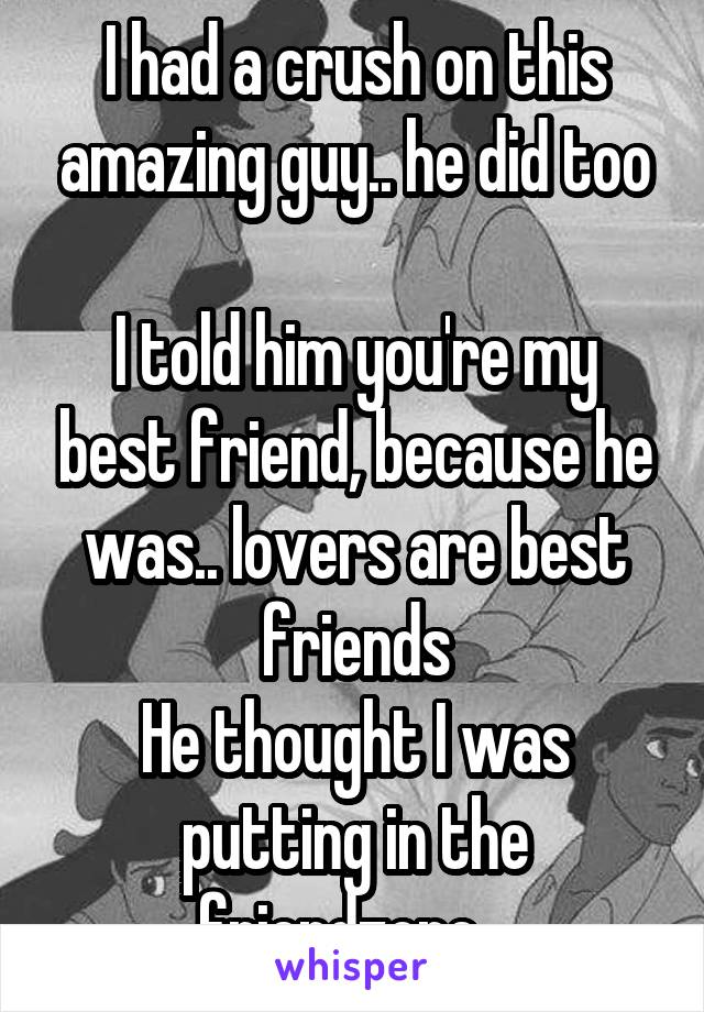 I had a crush on this amazing guy.. he did too  I told him you're my best friend, because he was.. lovers are best friends He thought I was putting in the friendzone ..