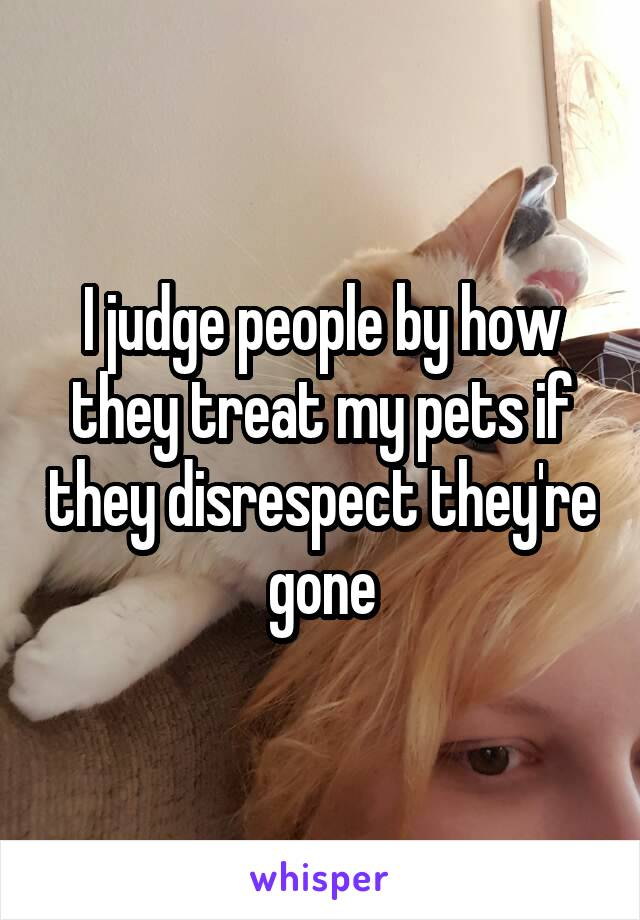 I judge people by how they treat my pets if they disrespect they're gone