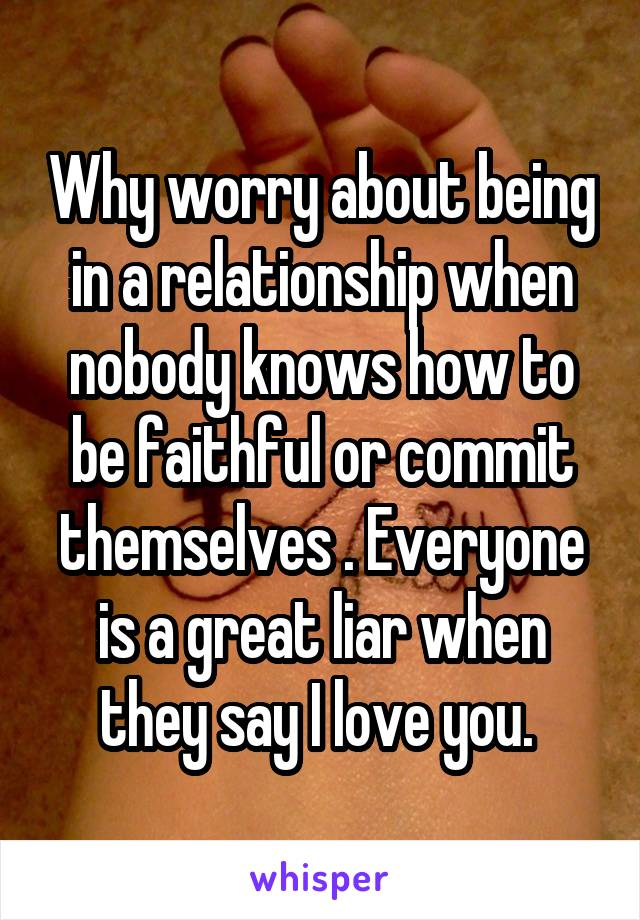 Why worry about being in a relationship when nobody knows how to be faithful or commit themselves . Everyone is a great liar when they say I love you.