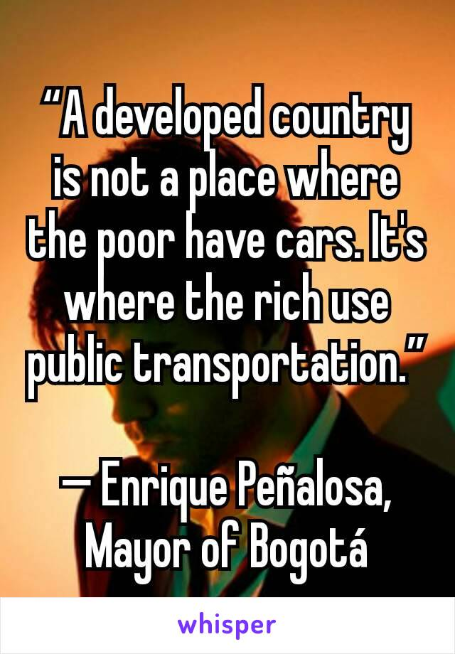 """""""A developed country is not a place where the poor have cars. It's where the rich use public transportation.""""  — Enrique Peñalosa, Mayor of Bogotá"""