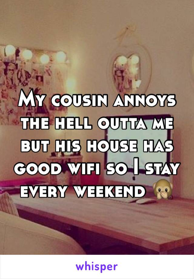 My cousin annoys the hell outta me but his house has good wifi so I stay every weekend 🙊