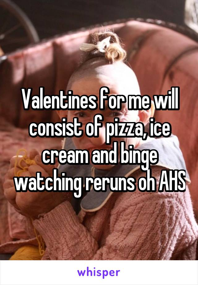 Valentines for me will consist of pizza, ice cream and binge watching reruns oh AHS