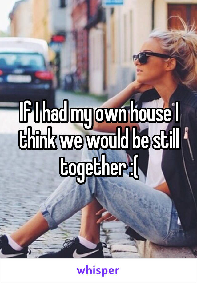 If I had my own house I think we would be still together :(
