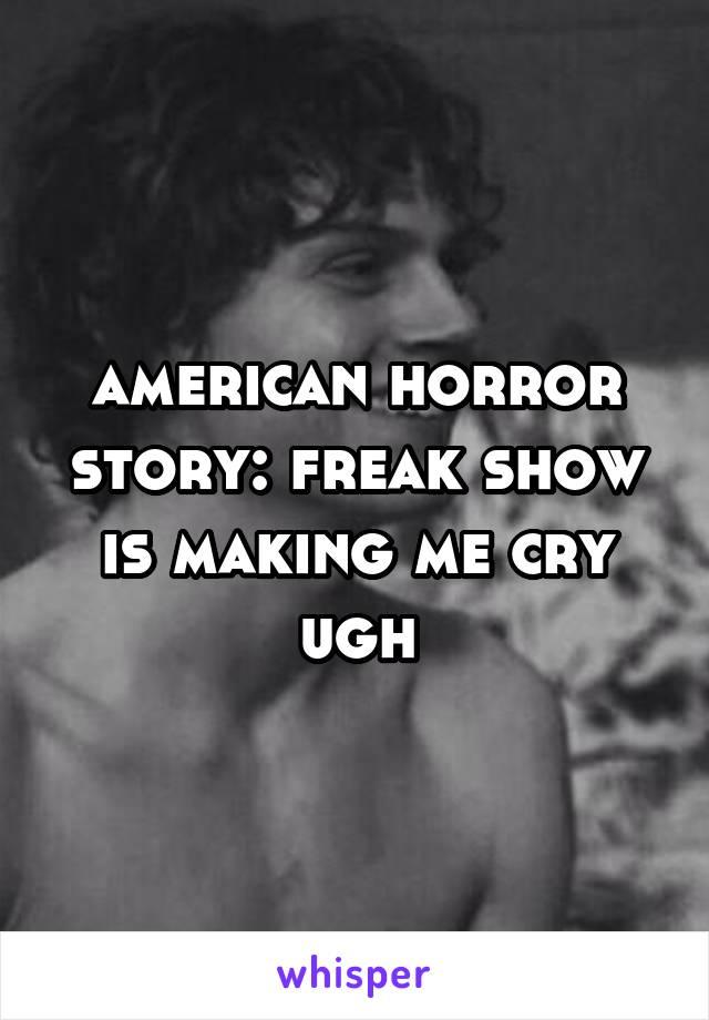 american horror story: freak show is making me cry ugh