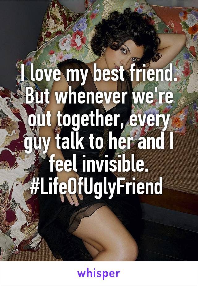 I love my best friend. But whenever we're out together, every guy talk to her and I feel invisible. #LifeOfUglyFriend