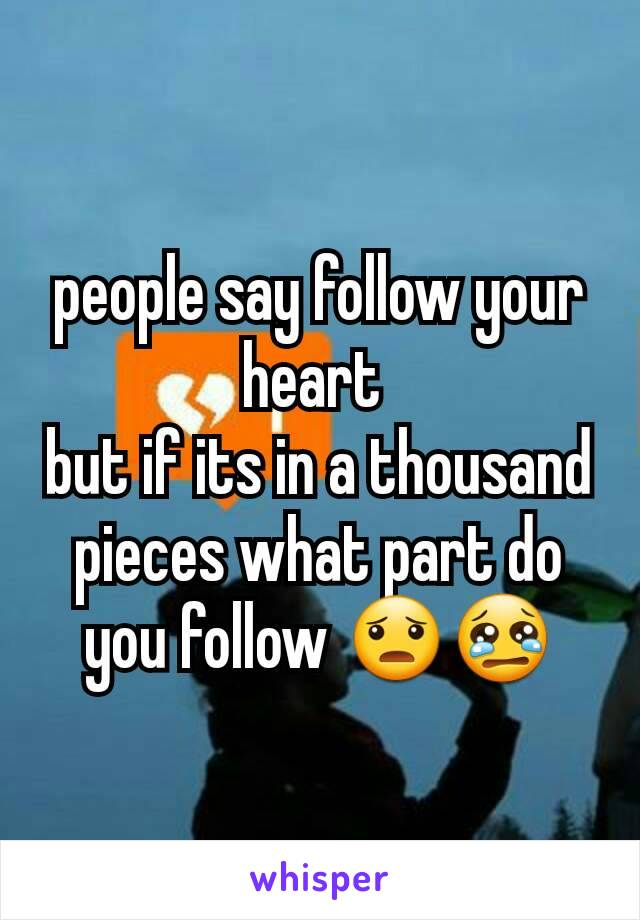 people say follow your heart  but if its in a thousand pieces what part do you follow 😦😢