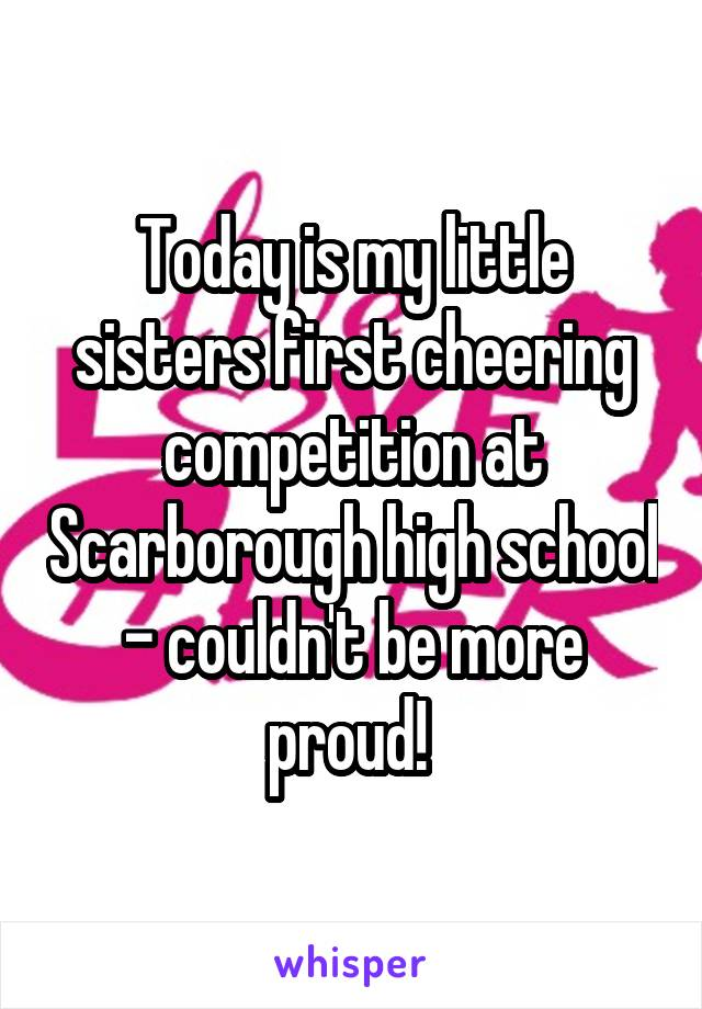 Today is my little sisters first cheering competition at Scarborough high school - couldn't be more proud!
