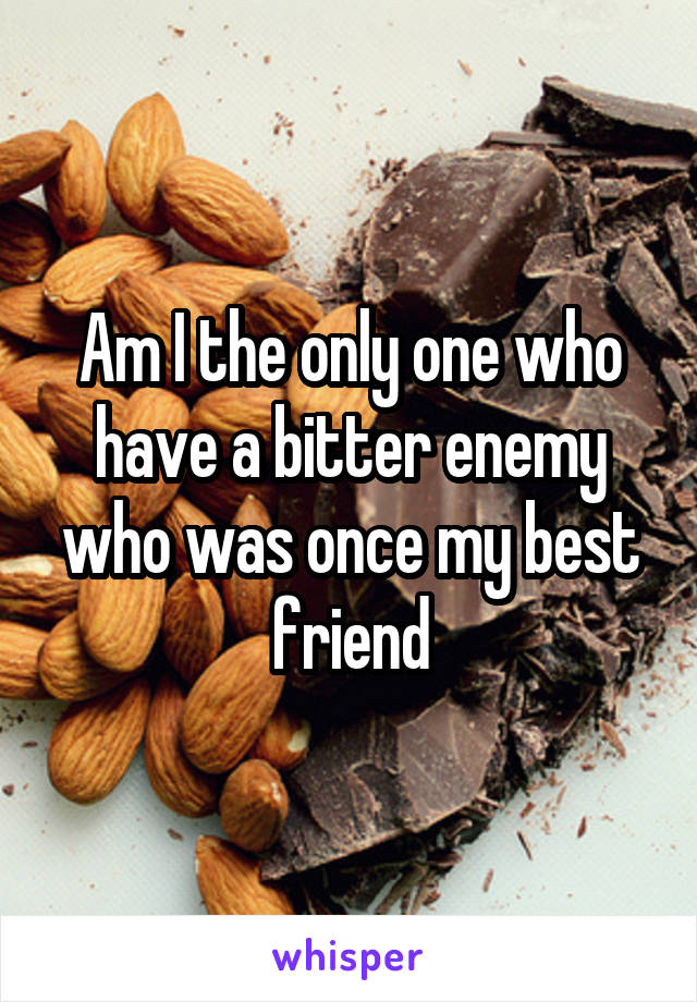 Am I the only one who have a bitter enemy who was once my best friend