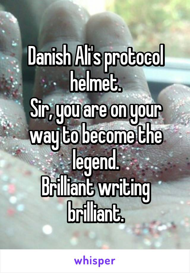 Danish Ali's protocol helmet. Sir, you are on your way to become the legend. Brilliant writing brilliant.