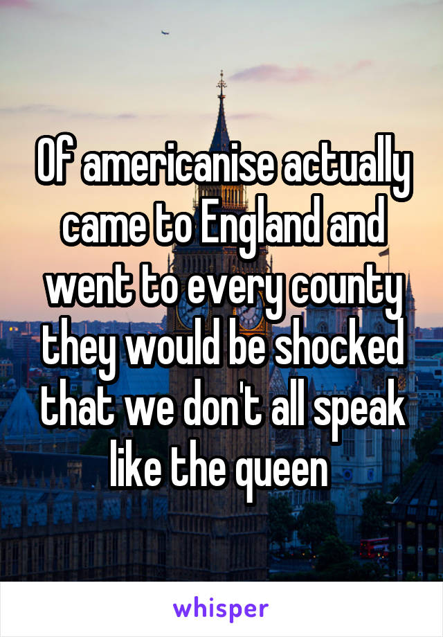 Of americanise actually came to England and went to every county they would be shocked that we don't all speak like the queen