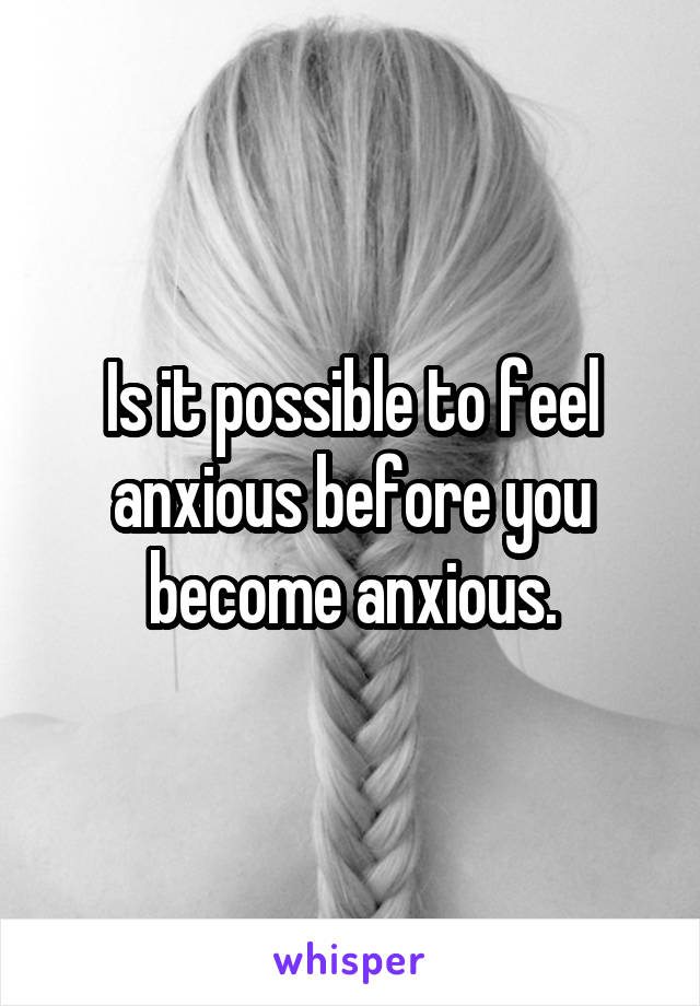Is it possible to feel anxious before you become anxious.