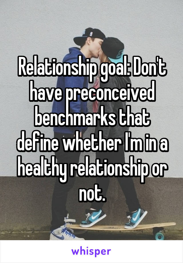 Relationship goal: Don't have preconceived benchmarks that define whether I'm in a healthy relationship or not.