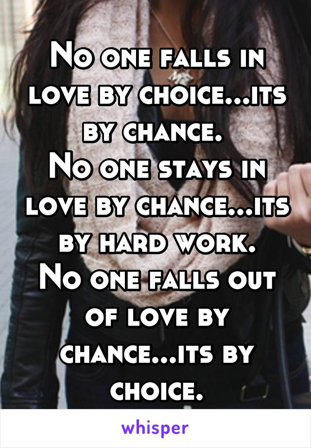 No one falls in love by choice...its by chance.  No one stays in love by chance...its by hard work. No one falls out of love by chance...its by choice.
