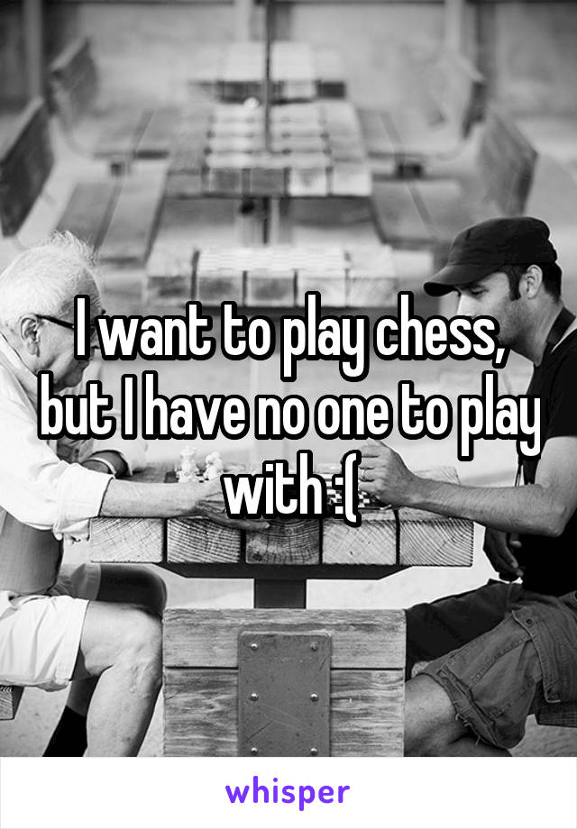 I want to play chess, but I have no one to play with :(