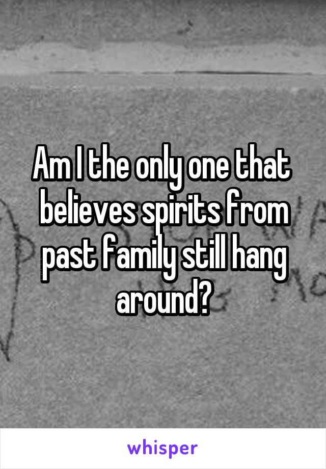 Am I the only one that  believes spirits from past family still hang around?