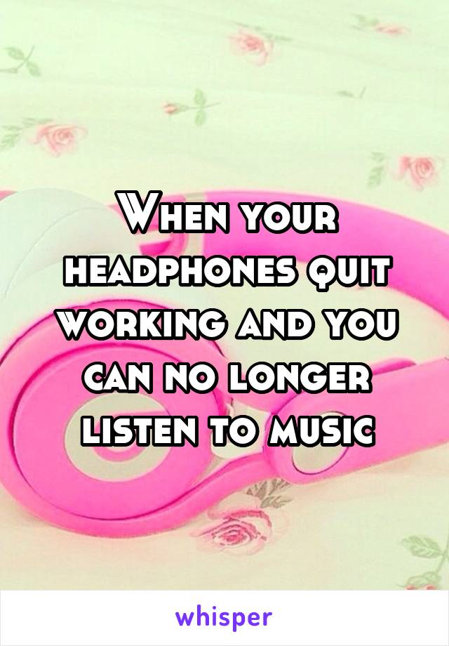 When your headphones quit working and you can no longer listen to music