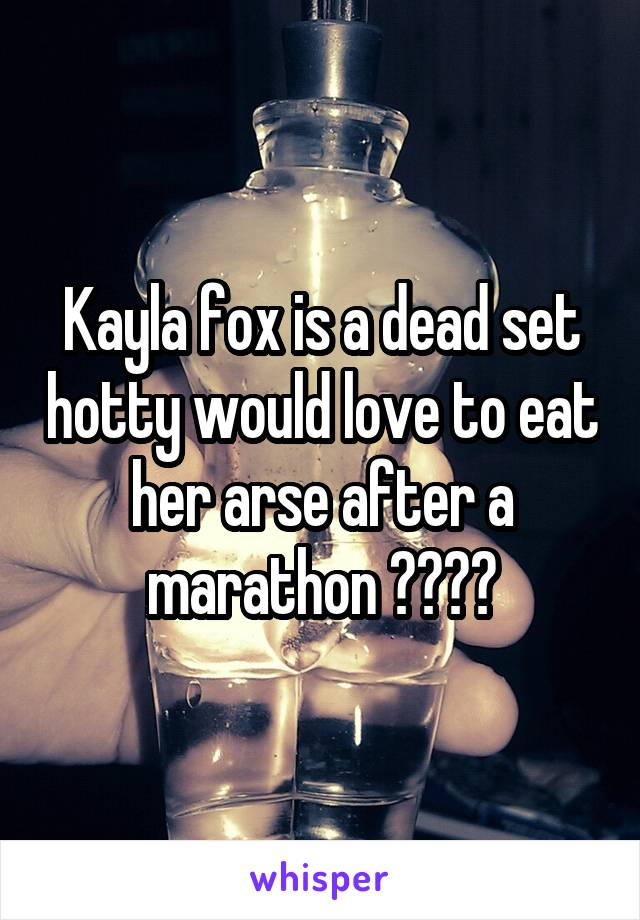 Kayla fox is a dead set hotty would love to eat her arse after a marathon 😛😛😛😛