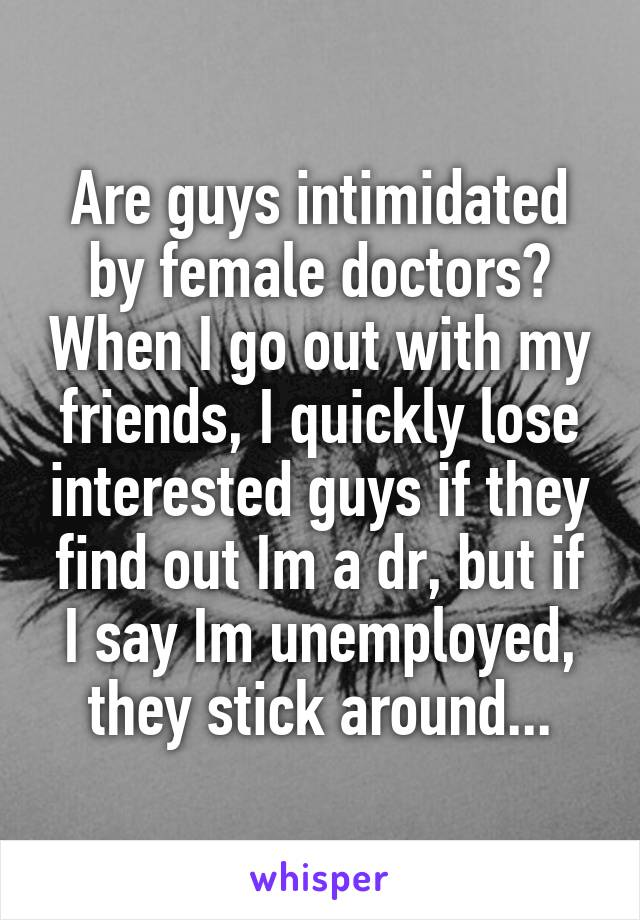Are guys intimidated by female doctors? When I go out with my friends, I quickly lose interested guys if they find out Im a dr, but if I say Im unemployed, they stick around...