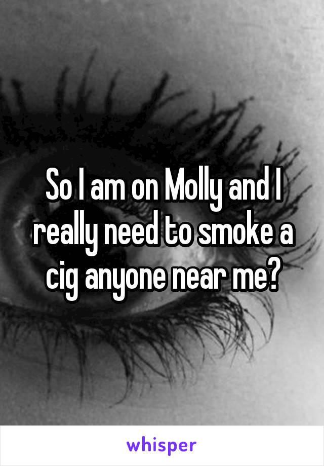 So I am on Molly and I really need to smoke a cig anyone near me?