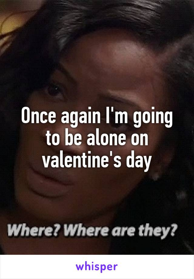 Once again I'm going to be alone on valentine's day