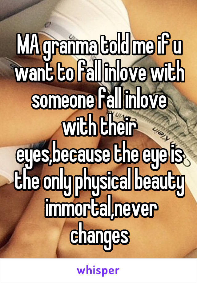 MA granma told me if u want to fall inlove with someone fall inlove with their eyes,because the eye is the only physical beauty  immortal,never changes