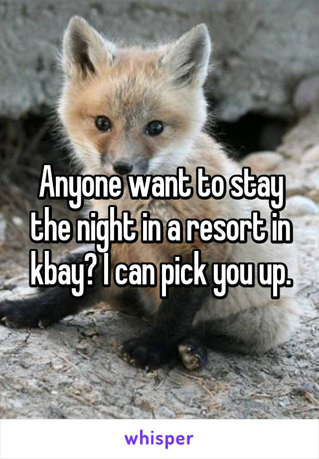 Anyone want to stay the night in a resort in kbay? I can pick you up.