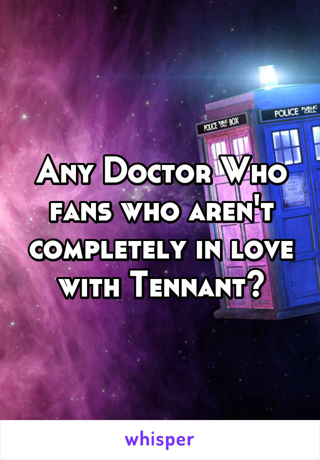 Any Doctor Who fans who aren't completely in love with Tennant?