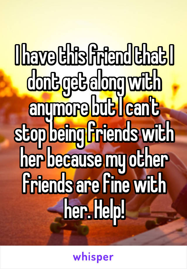 I have this friend that I dont get along with anymore but I can't stop being friends with her because my other friends are fine with her. Help!
