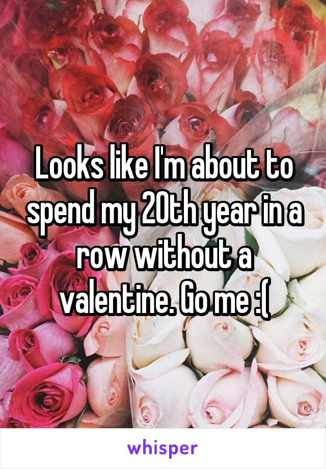 Looks like I'm about to spend my 20th year in a row without a valentine. Go me :(