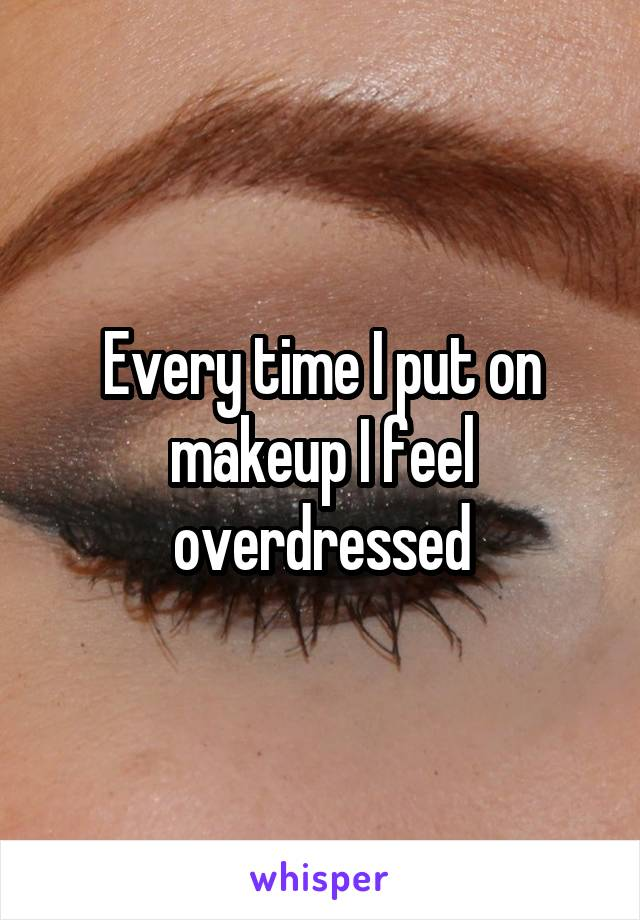 Every time I put on makeup I feel overdressed
