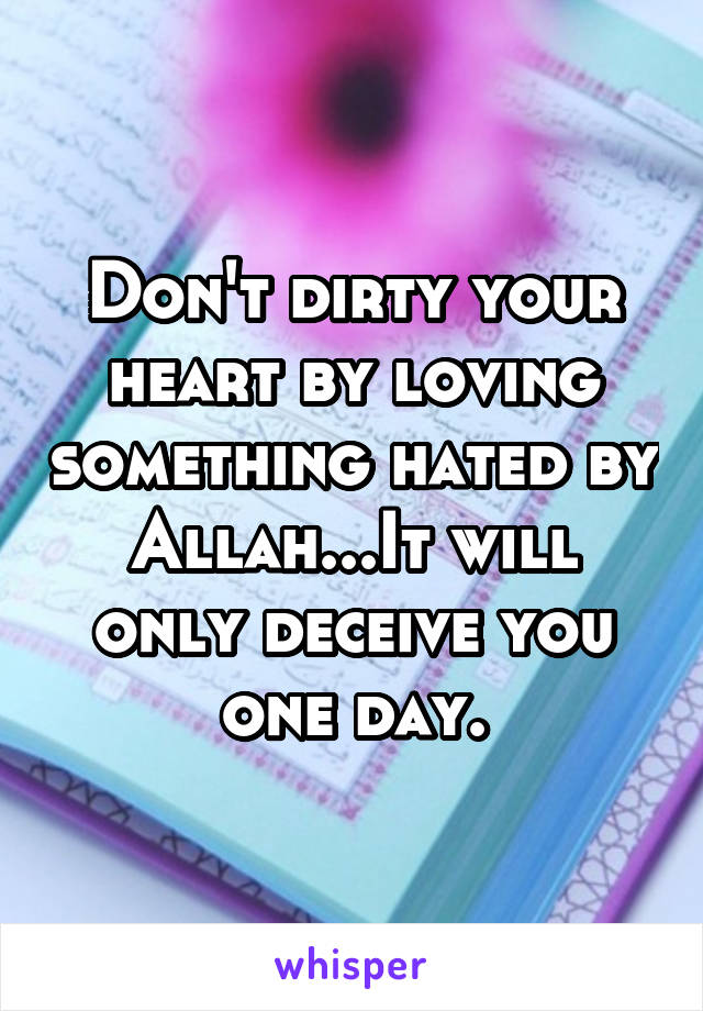 Don't dirty your heart by loving something hated by Allah...It will only deceive you one day.