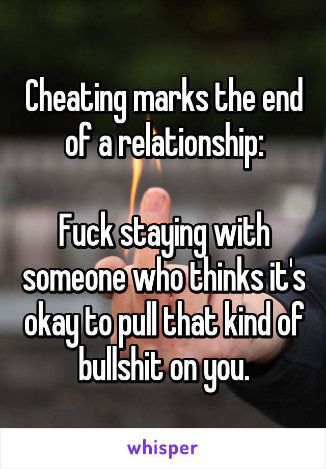 Cheating marks the end of a relationship:  Fuck staying with someone who thinks it's okay to pull that kind of bullshit on you.