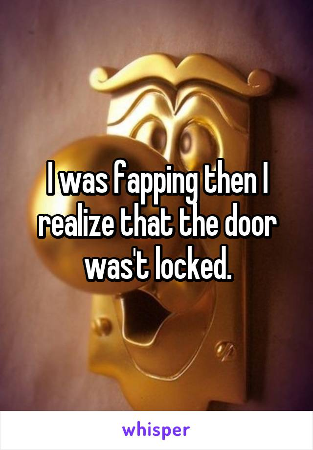 I was fapping then I realize that the door was't locked.
