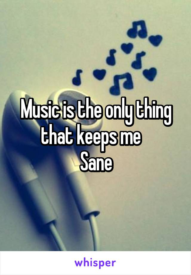Music is the only thing that keeps me    Sane