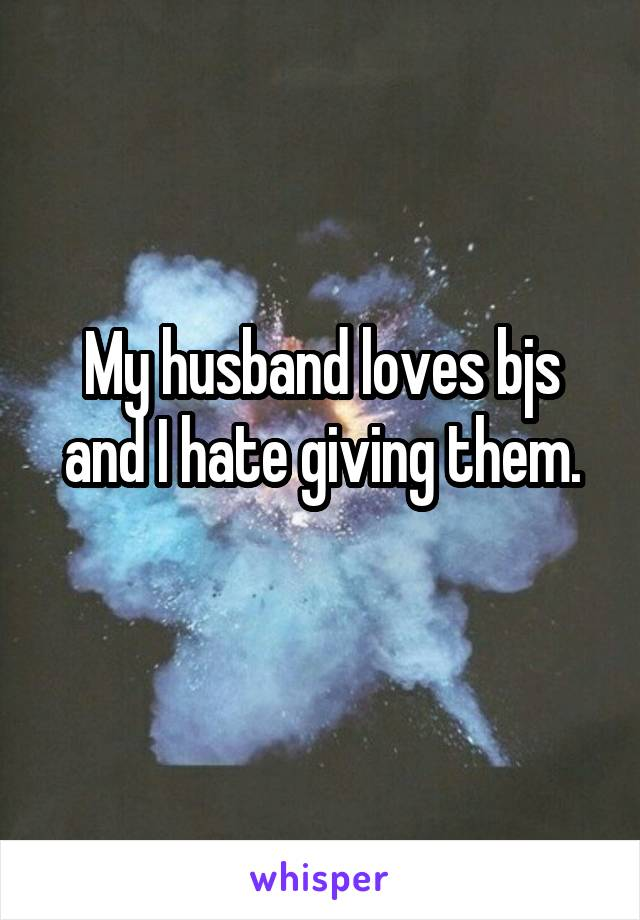 My husband loves bjs and I hate giving them.