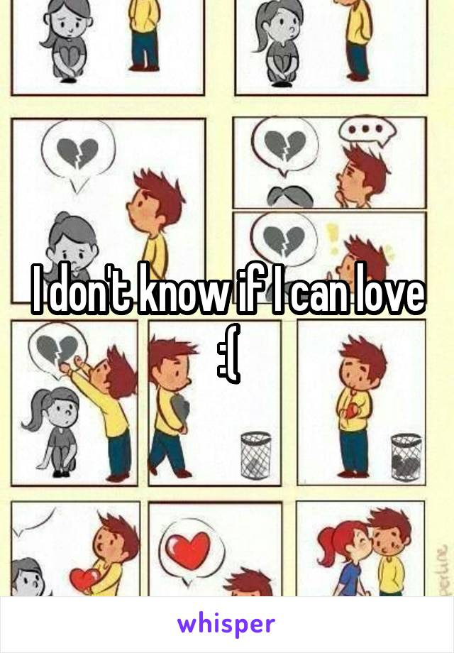 I don't know if I can love :(