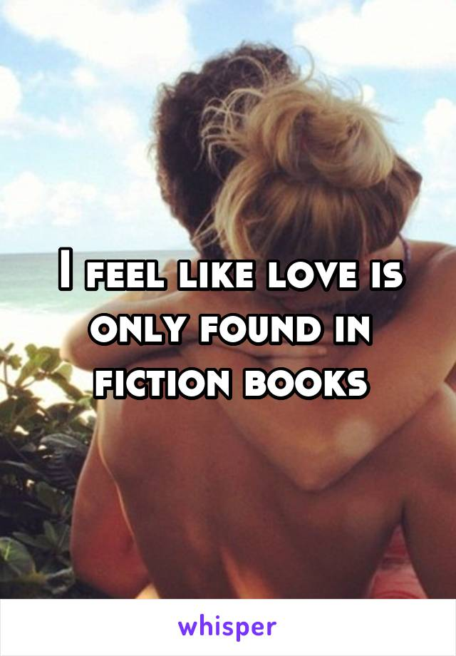 I feel like love is only found in fiction books