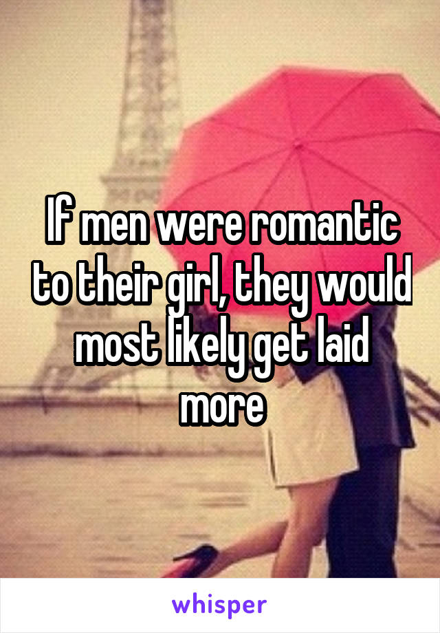 If men were romantic to their girl, they would most likely get laid more