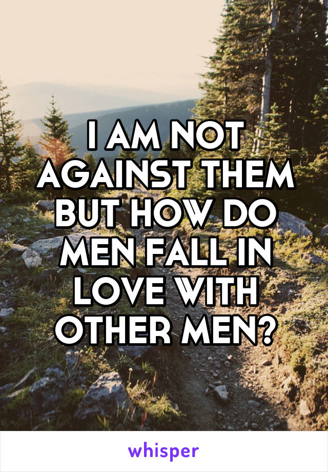 I AM NOT AGAINST THEM BUT HOW DO MEN FALL IN LOVE WITH OTHER MEN?