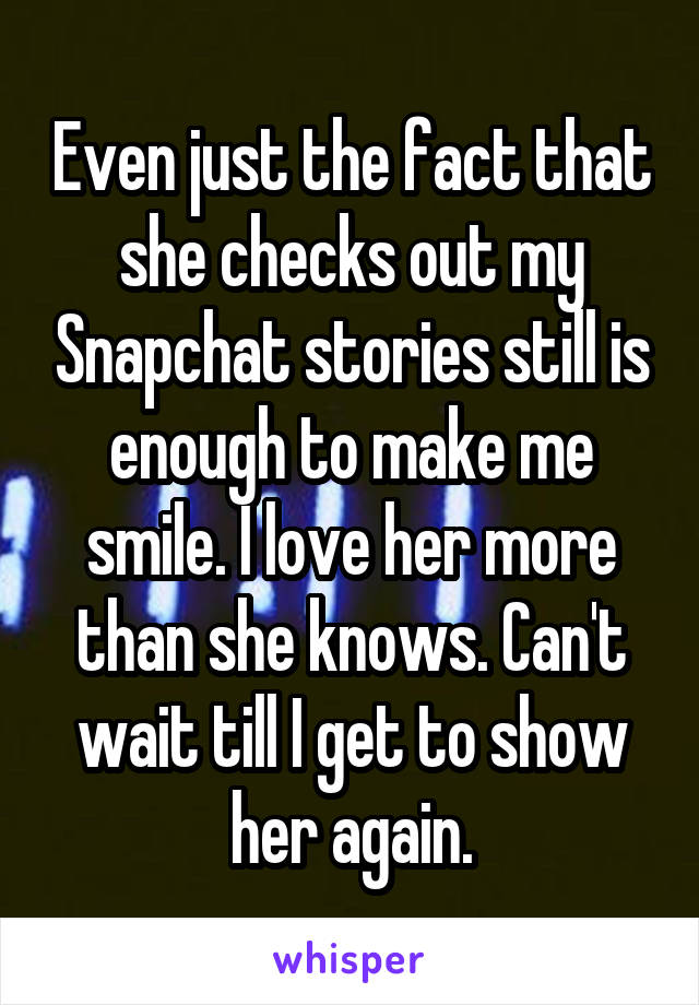 Even just the fact that she checks out my Snapchat stories still is enough to make me smile. I love her more than she knows. Can't wait till I get to show her again.